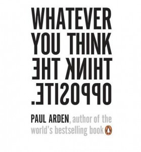 Paul Arden-Whatever You Think, Think The Opposite
